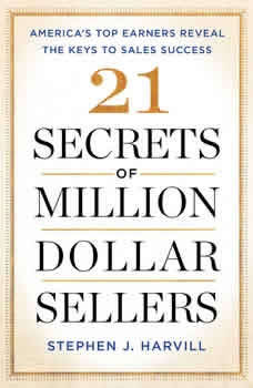 21 Secrets of Million-Dollar Sellers: America's Top Earners Reveal the Keys to Sales Success, Stephen J. Harvill
