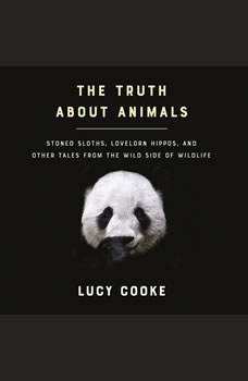The Truth About Animals: Stoned Sloths, Lovelorn Hippos, and Other Tales from the Wild Side of Wildlife, Lucy Cooke