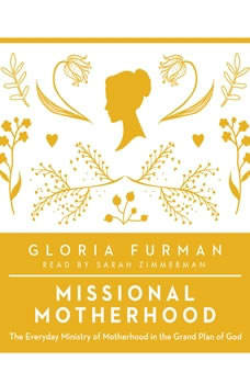 Missional Motherhood: The Everyday Ministry of Motherhood in the Grand Plan of God, Gloria Furman