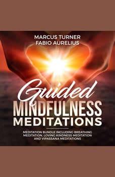 Guided Mindfulness Meditation Meditation Bundle : Including Breathing Meditation, Loving Kindness Meditation, and Vipassana Meditation, Marcus Turner