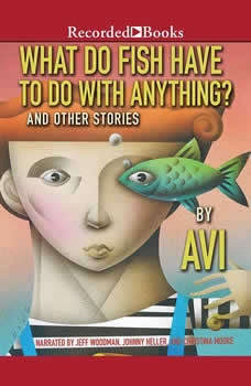What Do Fish Have to Do With Anything?: And Other Stories, Avi