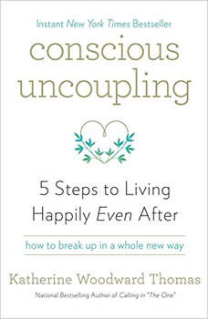 Conscious Uncoupling: 5 Steps to Living Happily Even After, Katherine Woodward Thomas, MA, MFT