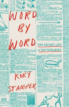 Word by Word: The Secret Life of Dictionaries The Secret Life of Dictionaries, Kory Stamper