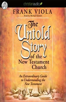 The Untold Story of the New Testament Church: An Extraordinary Guide to Understanding the New Testament, Frank  Viola