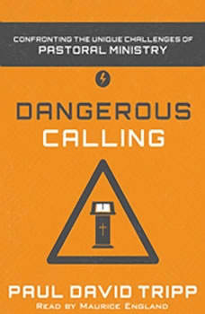 Dangerous Calling: Confronting the Unique Challenges of Pastoral Ministry Confronting the Unique Challenges of Pastoral Ministry, Paul David Tripp