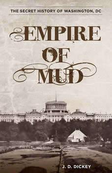 Empire of Mud: The Secret History of Washington, DC, J. D. Dickey