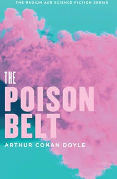 The Poison Belt: Being an account of another adventure of Prof. George E. Challenger, Lord John Roxton, Prof. Summerlee, and Mr. E. D. Malone, the discoverers of The Lost World, Arthur Conan Doyle