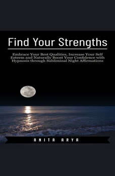 Find Your Strengths: Embrace Your Best Qualities, Increase Your Self Esteem and Naturally Boost Your Confidence with Hypnosis through Subliminal Night Affirmations, Anita Arya