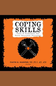 Coping Skills: Tools & Techniques for Every Stressful Situation, Faith G. Harper, PhD, LPC-S, ACS, ACN