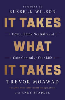 It Takes What It Takes: How to Think Neutrally and Gain Control of Your Life, Trevor Moawad