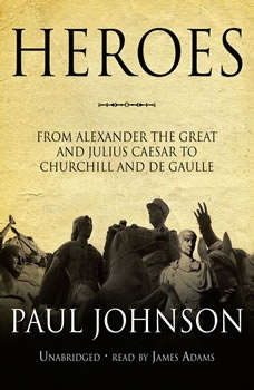 Heroes: From Alexander the Great and Julius Caesar to Churchill and De Gaulle, Paul Johnson
