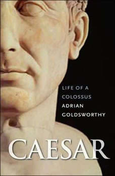 Caesar: Life of a Colossus Life of a Colossus, Adrian Goldsworthy