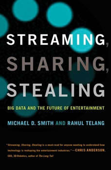 Streaming, Sharing, Stealing: Big Data and the Future of Entertainment, Michael D. Smith