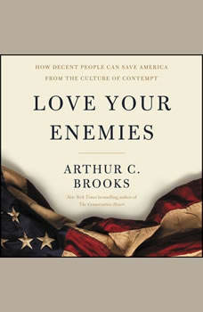 Love Your Enemies: How Decent People Can Save America from the Culture of Contempt, Arthur C. Brooks