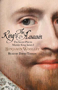 The King's Assassin: The Secret Plot to Murder King James I, Benjamin Woolley