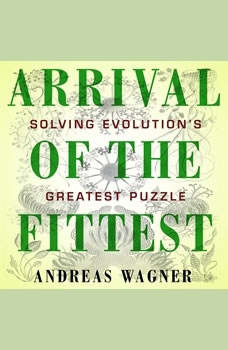 Arrival of the Fittest: Solving Evolution's Greatest Puzzle, Andreas Wagner