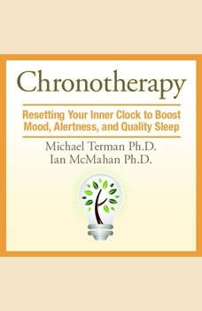 Chronotherapy: Resetting Your Inner Clock to Boost Mood, Alertness, and Quality Sleep, Michael Terman