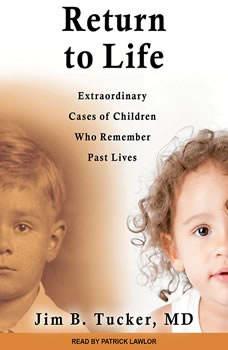 Return to Life: Extraordinary Cases of Children Who Remember Past Lives Extraordinary Cases of Children Who Remember Past Lives, MD Tucker