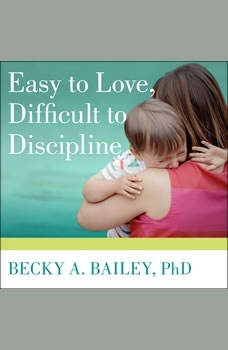 Easy to Love, Difficult to Discipline: The 7 Basic Skills for Turning Conflict into Cooperation, PhD Bailey
