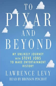 To Pixar and Beyond: My Unlikely Journey with Steve Jobs to Make Entertainment History, Lawrence Levy