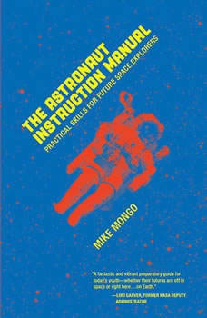 The Astronaut Instruction Manual: Practical Skills for Future Space Explorers, Mike Mongo