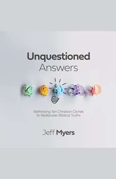 Unquestioned Answers: Rethinking Ten Christian Cliches to Rediscover Biblical Truths, Jeff Myers