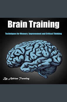 Brain Training: Techniques for Memory Improvement and Critical Thinking, Adrian Tweeley