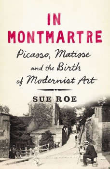 In Montmartre: Picasso, Matisse and the Birth of Modernist Art, Sue Roe