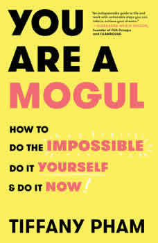 You Are a Mogul: How to Do the Impossible, Do It Yourself, and Do It Now How to Do the Impossible, Do It Yourself, and Do It Now, Tiffany Pham