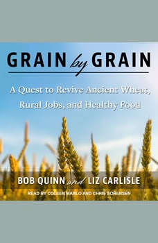 Grain by Grain: A Quest to Revive Ancient Wheat, Rural Jobs, and Healthy Food, Liz Carlisle