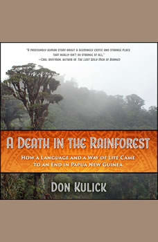 A Death in the Rainforest: How a Language and a Way of Life Came to an End in Papua New Guinea, Don Kulick