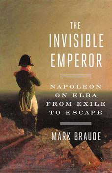 The Invisible Emperor: Napoleon on Elba from Exile to Escape, Mark Braude