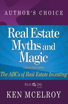 The Myths and The Magic of Real Estate Investing: A Selection from The ABCs of Real Estate Investing, Ken McElroy
