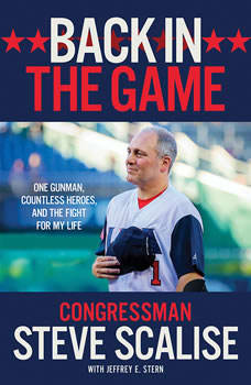 Back in the Game: One Gunman, Countless Heroes, and the Fight for My Life, Steve Scalise