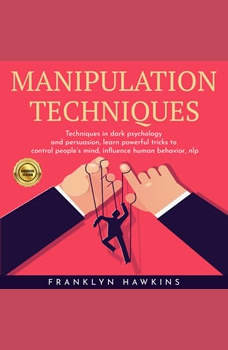 MANIPULATION TECHNIQUES: TECHNIQUES IN DARK PSYCHOLOGY AND PERSUASION, LEARN POWERFUL TRICKS TO CONTROL PEOPLE'S MIND, INFLUENCE HUMAN BEHAVIOR, NLP, franklin Hawkins