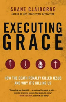 Executing Grace: How the Death Penalty Killed Jesus and Why It's Killing Us How the Death Penalty Killed Jesus and Why It's Killing Us, Shane Claiborne