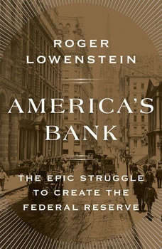 America's Bank: The Epic Struggle to Create the Federal Reserve, Roger Lowenstein