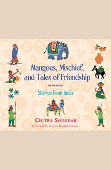 Mangoes, Mischief, and Tales of Friendship: Stories from India Stories from India, Chitra Soundar