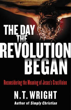 The Day the Revolution Began: Reconsidering the Meaning of Jesus's Crucifixion, N. T. Wright