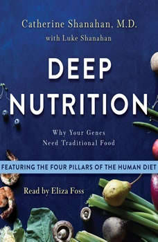 Deep Nutrition: Why Your Genes Need Traditional Food, Catherine Shanahan, M.D.
