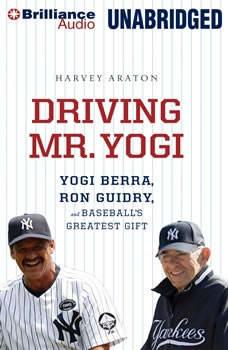 Driving Mr. Yogi: Yogi Berra, Ron Guidry, and Baseball's Greatest Gift, Harvey Araton