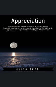 Appreciation: Naturally Practice Gratitude, Become More Graceful and Enjoy a Deeper Appreciation for Life with Hypnosis through Subliminal Night Affirmations, Anita Arya