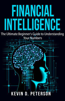Financial Intelligence: The Ultimate Beginner's Guide to Understanding Your Numbers, Kevin D. Peterson