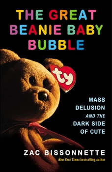 The Great Beanie Baby Bubble: Mass Delusion and the Dark Side of Cute Mass Delusion and the Dark Side of Cute, Zac Bissonnette