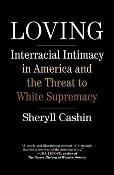 Loving: Interracial Intimacy in America and the Threat to White Supremacy Interracial Intimacy in America and the Threat to White Supremacy, Sheryll Cashin
