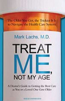 Treat Me, Not My Age: A Doctor's Guide to Getting the Best Care as You or a Loved One Gets Older A Doctor's Guide to Getting the Best Care as You or a Loved One Gets Older, MD Lachs