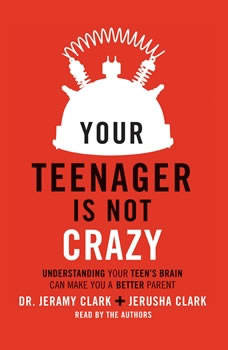 Your Teenager Is Not Crazy: Understanding Your Teen's Brain Can Make You a Better Parent, Jeramy Clark