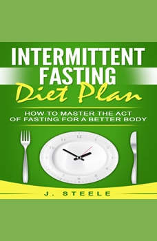 Intermittent Fasting Diet Plan: How to Master the Act of Fasting for a Better Body, J. Steele