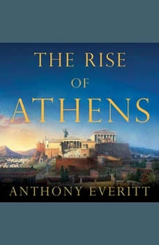 The Rise of Athens: The Story of the World's Greatest Civilization, Anthony Everitt