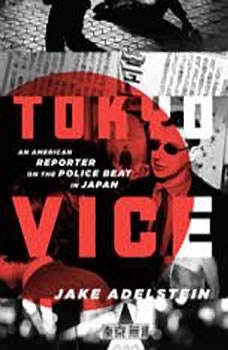 Tokyo Vice: An American Reporter on the Police Beat in Japan, Jake Adelstein
